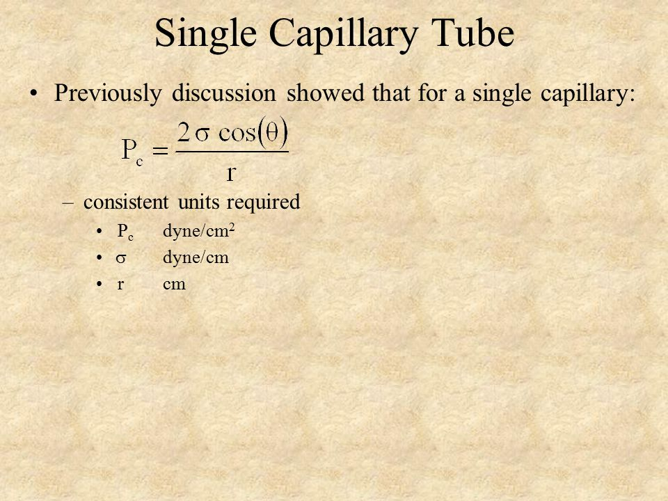 Single Capillary Tube Previously discussion showed that for a single capillary: –consistent units required P c dyne/cm 2  dyne/cm rcm