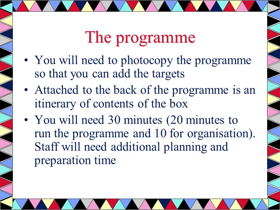 The programme You will need to photocopy the programme so that you can add the targets Attached to the back of the programme is an itinerary of contents of the box You will need 30 minutes (20 minutes to run the programme and 10 for organisation).