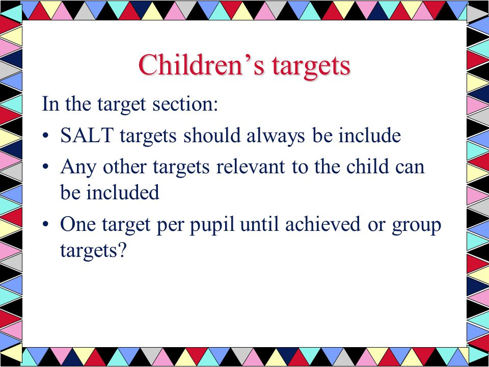Children's targets In the target section: SALT targets should always be include Any other targets relevant to the child can be included One target per pupil until achieved or group targets?