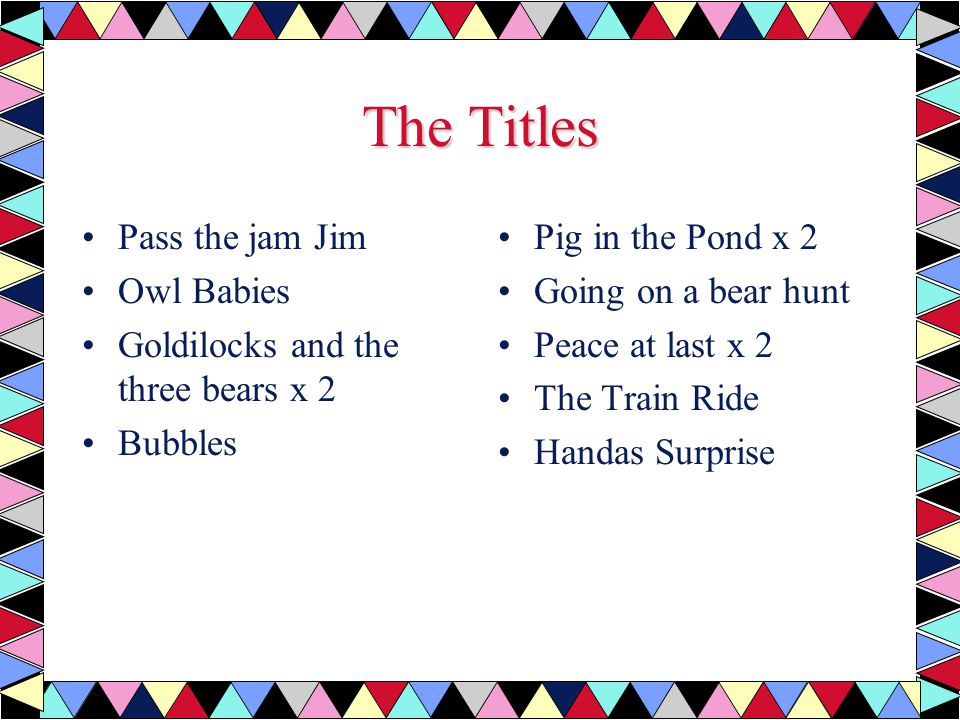 The Titles Pass the jam Jim Owl Babies Goldilocks and the three bears x 2 Bubbles Pig in the Pond x 2 Going on a bear hunt Peace at last x 2 The Train Ride Handas Surprise