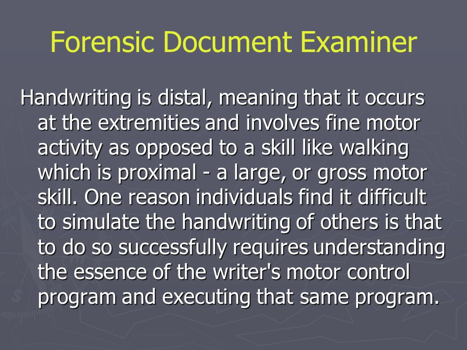 Forensic Document Examiner Handwriting is distal, meaning that it occurs at the extremities and involves fine motor activity as opposed to a skill lik