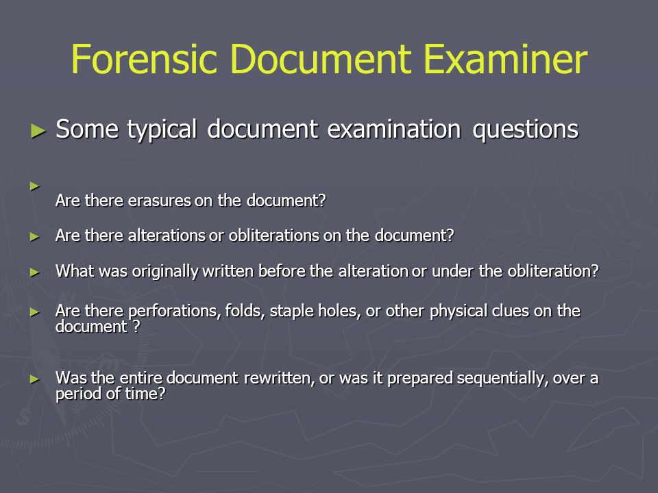 Forensic Document Examiner ► Some typical document examination questions ► Are there erasures on the document? ► Are there alterations or obliteration
