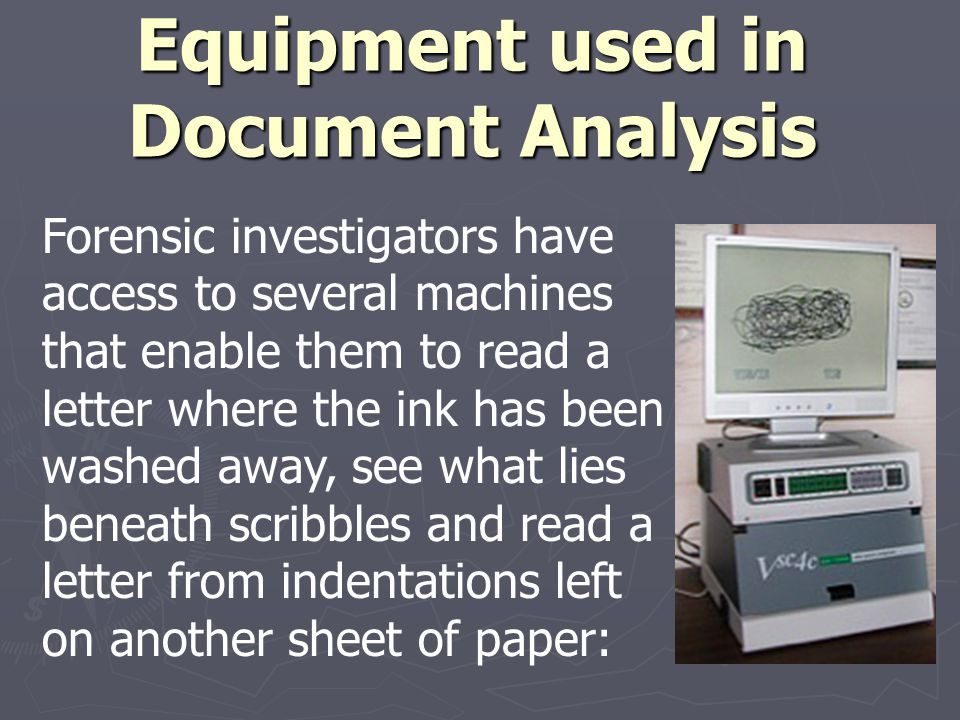 Equipment used in Document Analysis Forensic investigators have access to several machines that enable them to read a letter where the ink has been wa