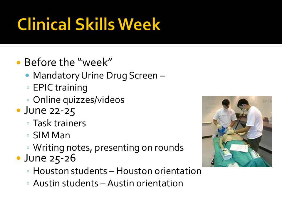 Before the week Mandatory Urine Drug Screen – ◦ EPIC training ◦ Online quizzes/videos June 22-25 ◦ Task trainers ◦ SIM Man ◦ Writing notes, presenting on rounds June 25-26 ◦ Houston students – Houston orientation ◦ Austin students – Austin orientation