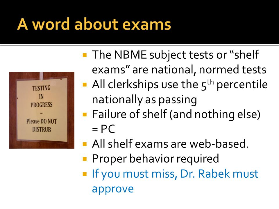  The NBME subject tests or shelf exams are national, normed tests  All clerkships use the 5 th percentile nationally as passing  Failure of shelf (and nothing else) = PC  All shelf exams are web-based.