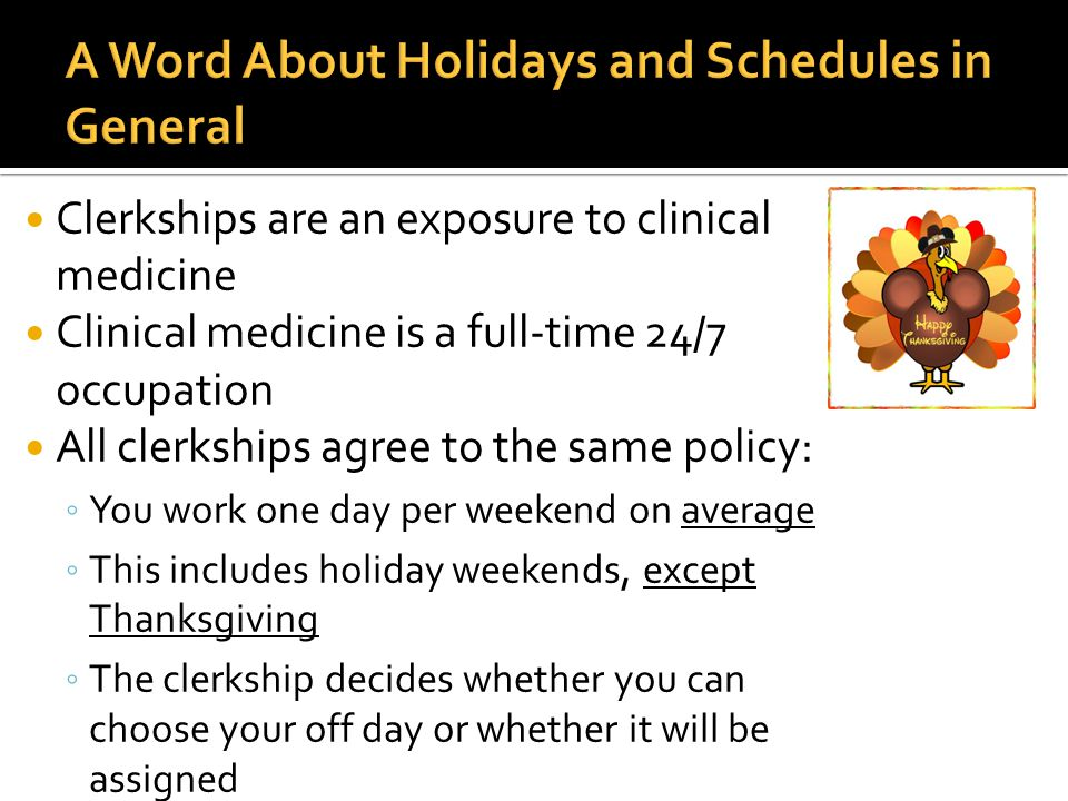 Clerkships are an exposure to clinical medicine Clinical medicine is a full-time 24/7 occupation All clerkships agree to the same policy: ◦ You work one day per weekend on average ◦ This includes holiday weekends, except Thanksgiving ◦ The clerkship decides whether you can choose your off day or whether it will be assigned
