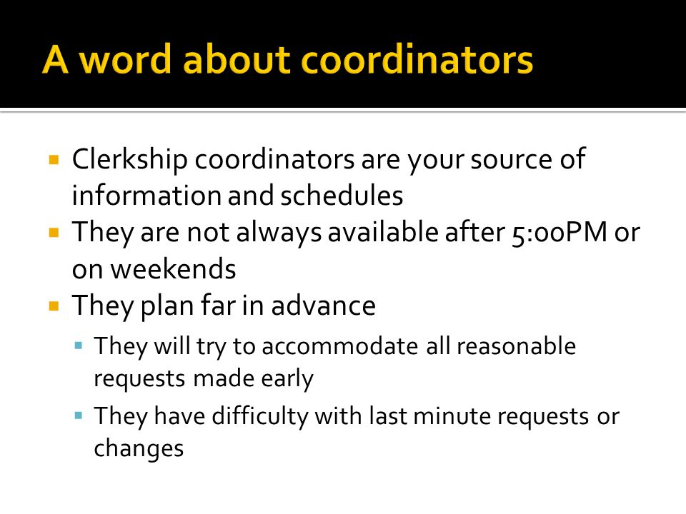 Clerkship coordinators are your source of information and schedules  They are not always available after 5:00PM or on weekends  They plan far in advance  They will try to accommodate all reasonable requests made early  They have difficulty with last minute requests or changes