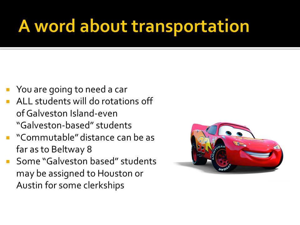  You are going to need a car  ALL students will do rotations off of Galveston Island-even Galveston-based students  Commutable distance can be as far as to Beltway 8  Some Galveston based students may be assigned to Houston or Austin for some clerkships