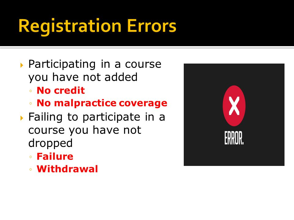  Participating in a course you have not added ◦ No credit ◦ No malpractice coverage  Failing to participate in a course you have not dropped ◦ Failure ◦ Withdrawal