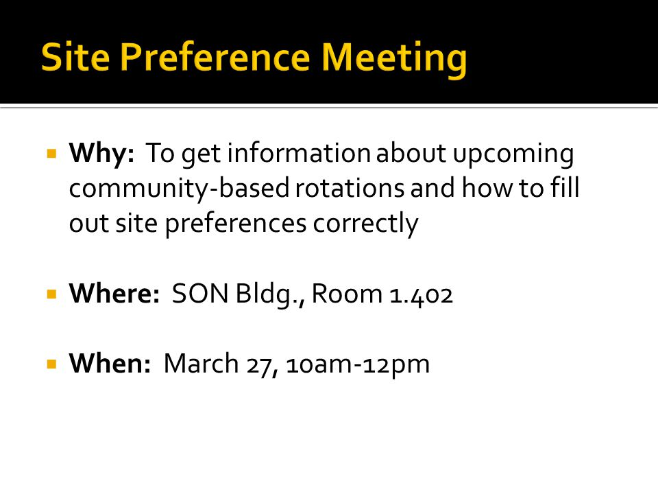  Why: To get information about upcoming community-based rotations and how to fill out site preferences correctly  Where: SON Bldg., Room 1.402  When: March 27, 10am-12pm