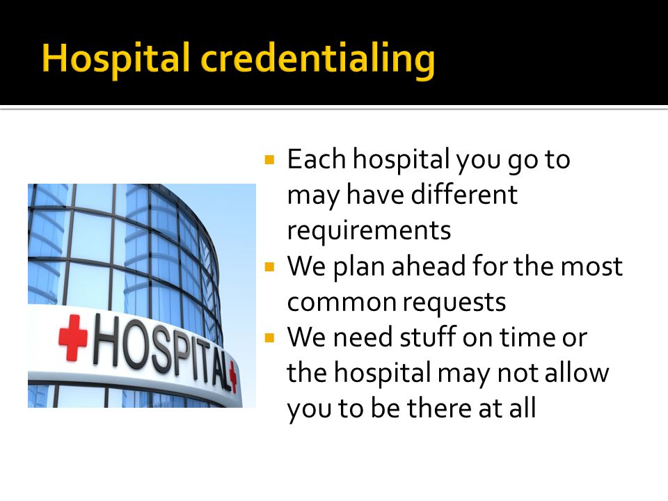  Each hospital you go to may have different requirements  We plan ahead for the most common requests  We need stuff on time or the hospital may not allow you to be there at all