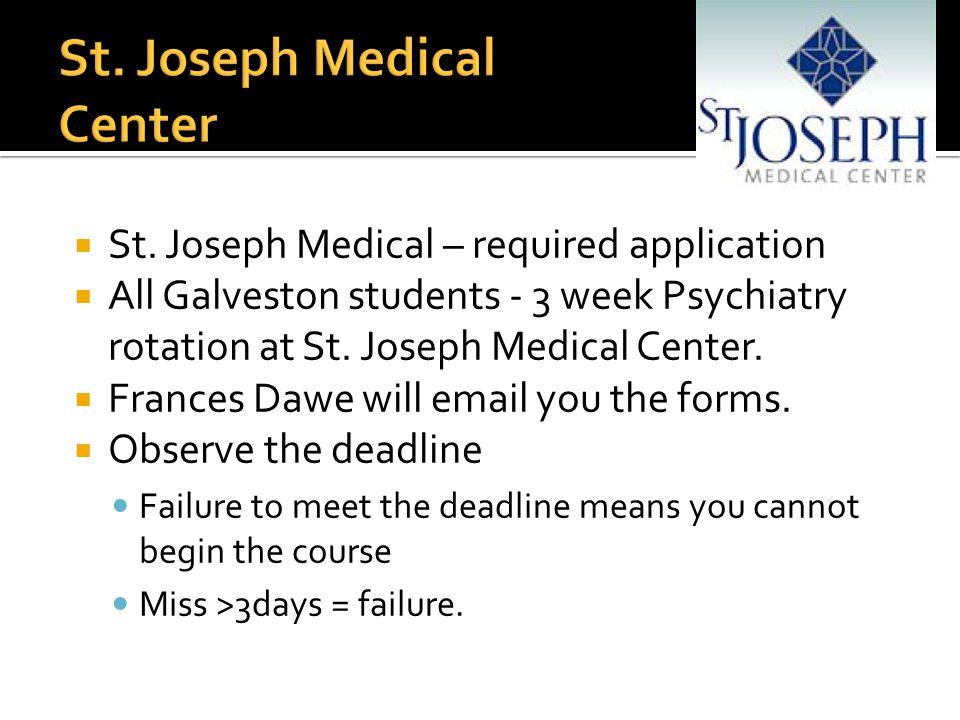  St. Joseph Medical – required application  All Galveston students - 3 week Psychiatry rotation at St. Joseph Medical Center.  Frances Dawe will em