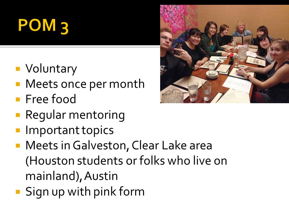  Voluntary  Meets once per month  Free food  Regular mentoring  Important topics  Meets in Galveston, Clear Lake area (Houston students or folks who live on mainland), Austin  Sign up with pink form