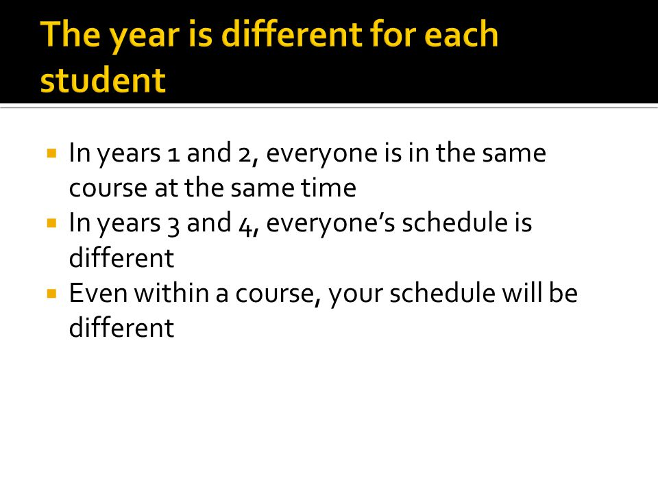  In years 1 and 2, everyone is in the same course at the same time  In years 3 and 4, everyone's schedule is different  Even within a course, your schedule will be different
