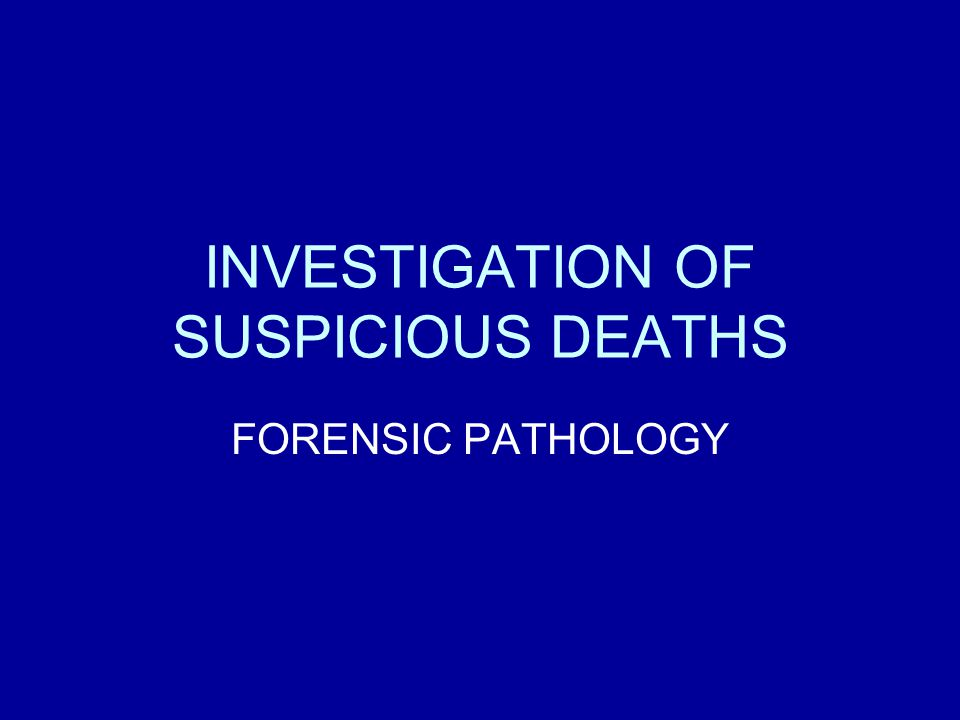 INVESTIGATION OF SUSPICIOUS DEATHS FORENSIC PATHOLOGY