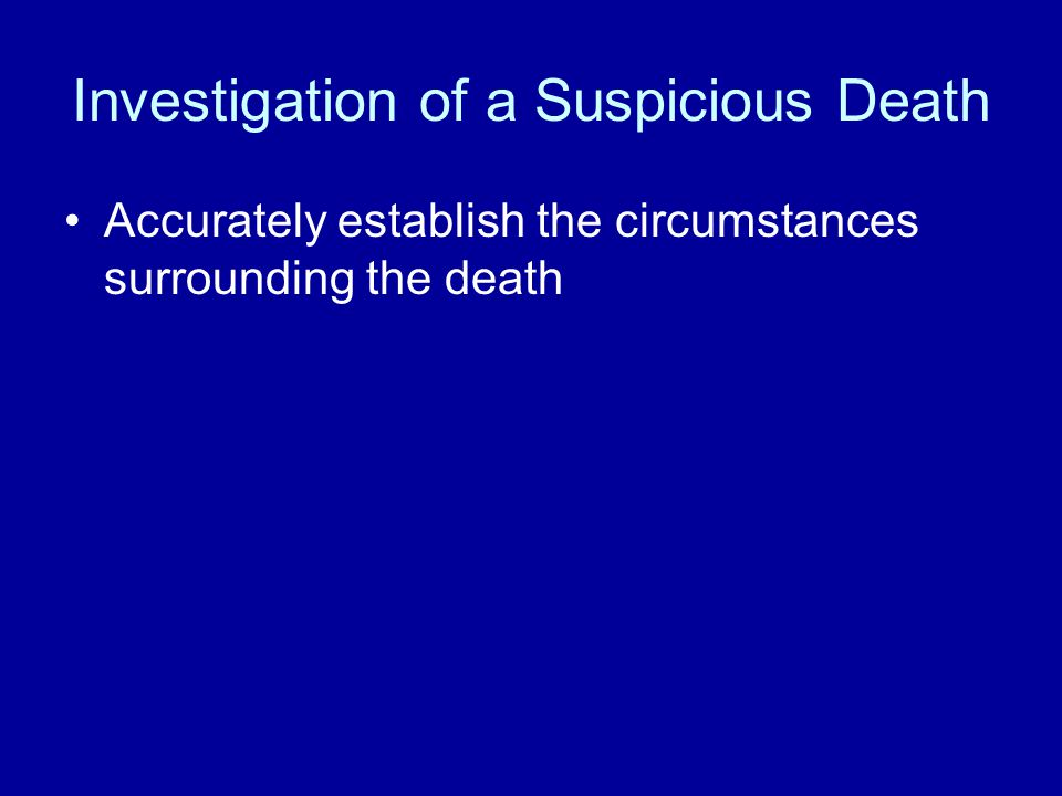 Investigation of a Suspicious Death Accurately establish the circumstances surrounding the death
