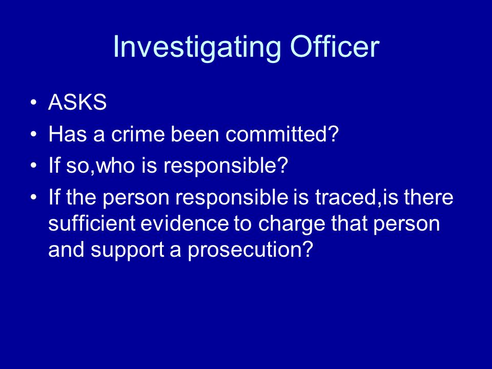 Investigating Officer ASKS Has a crime been committed? If so,who is responsible? If the person responsible is traced,is there sufficient evidence to c