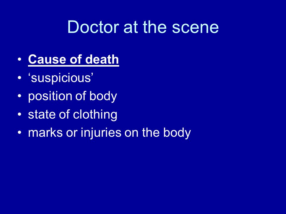 Doctor at the scene Cause of death 'suspicious' position of body state of clothing marks or injuries on the body