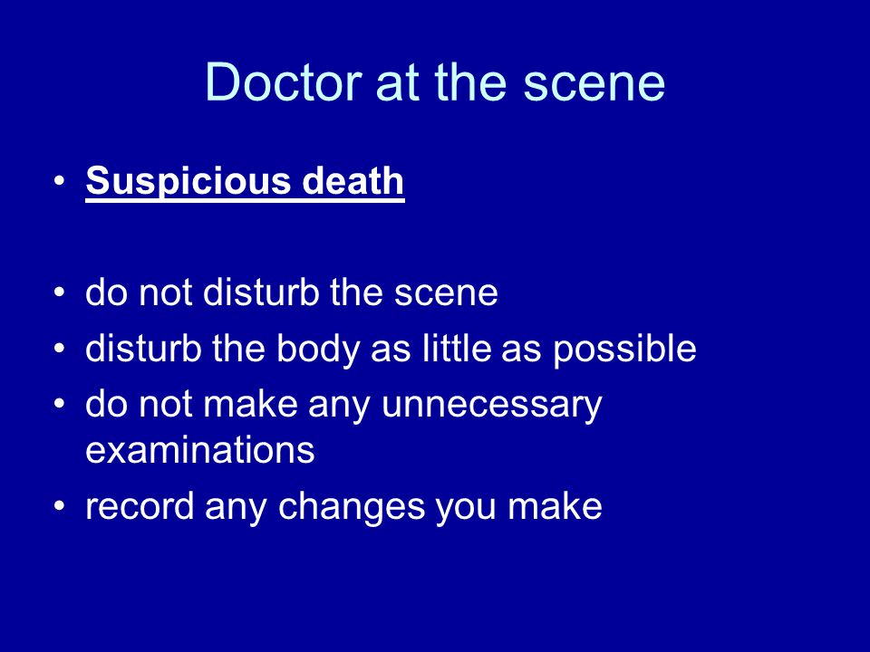 Doctor at the scene Suspicious death do not disturb the scene disturb the body as little as possible do not make any unnecessary examinations record any changes you make