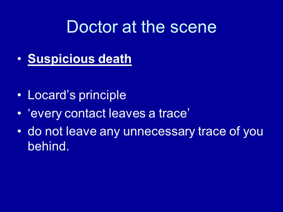 Doctor at the scene Suspicious death Locard's principle 'every contact leaves a trace' do not leave any unnecessary trace of you behind.