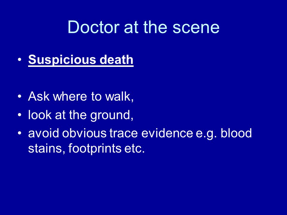 Doctor at the scene Suspicious death Ask where to walk, look at the ground, avoid obvious trace evidence e.g. blood stains, footprints etc.