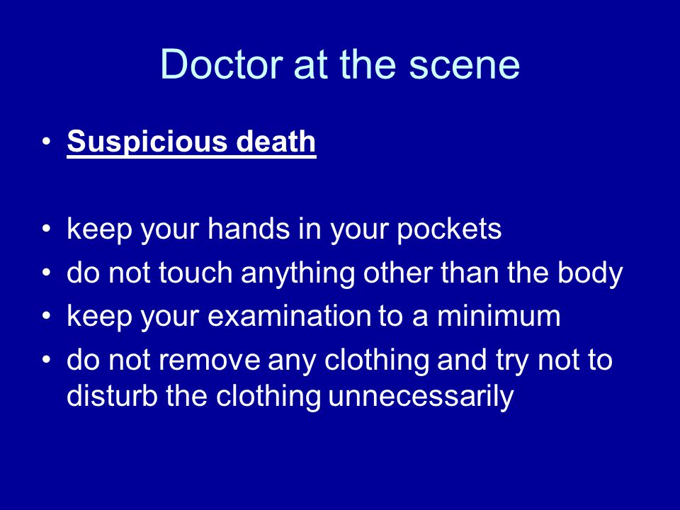 Doctor at the scene Suspicious death keep your hands in your pockets do not touch anything other than the body keep your examination to a minimum do n