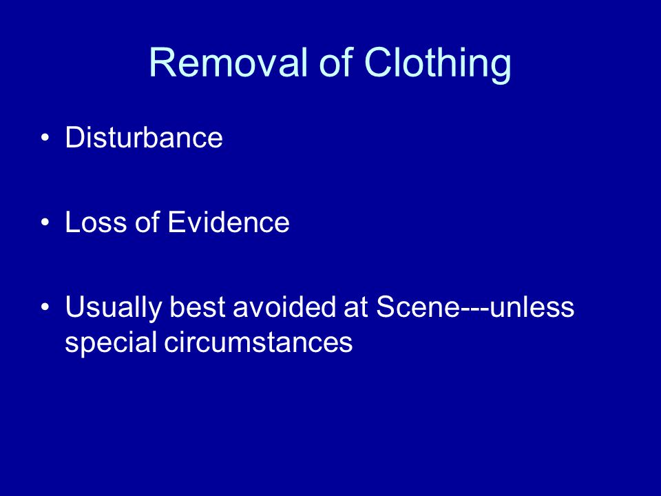 Removal of Clothing Disturbance Loss of Evidence Usually best avoided at Scene---unless special circumstances