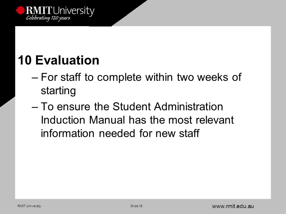 www.rmit.edu.au RMIT UniversitySlide 15 10 Evaluation –For staff to complete within two weeks of starting –To ensure the Student Administration Induction Manual has the most relevant information needed for new staff