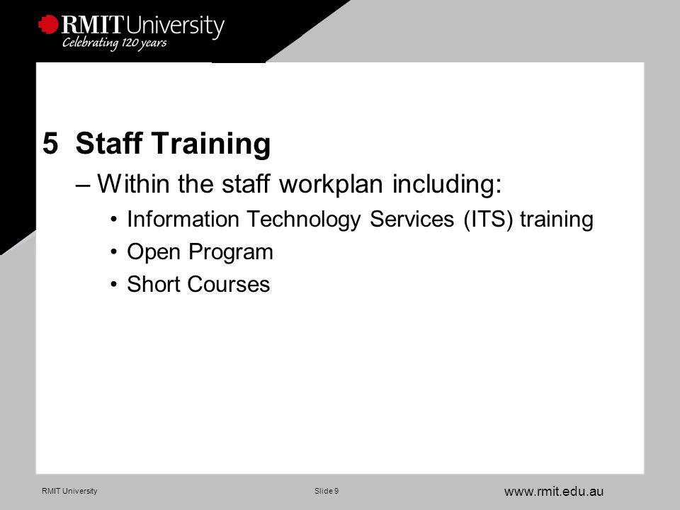 www.rmit.edu.au RMIT UniversitySlide 9 5 Staff Training –Within the staff workplan including: Information Technology Services (ITS) training Open Program Short Courses