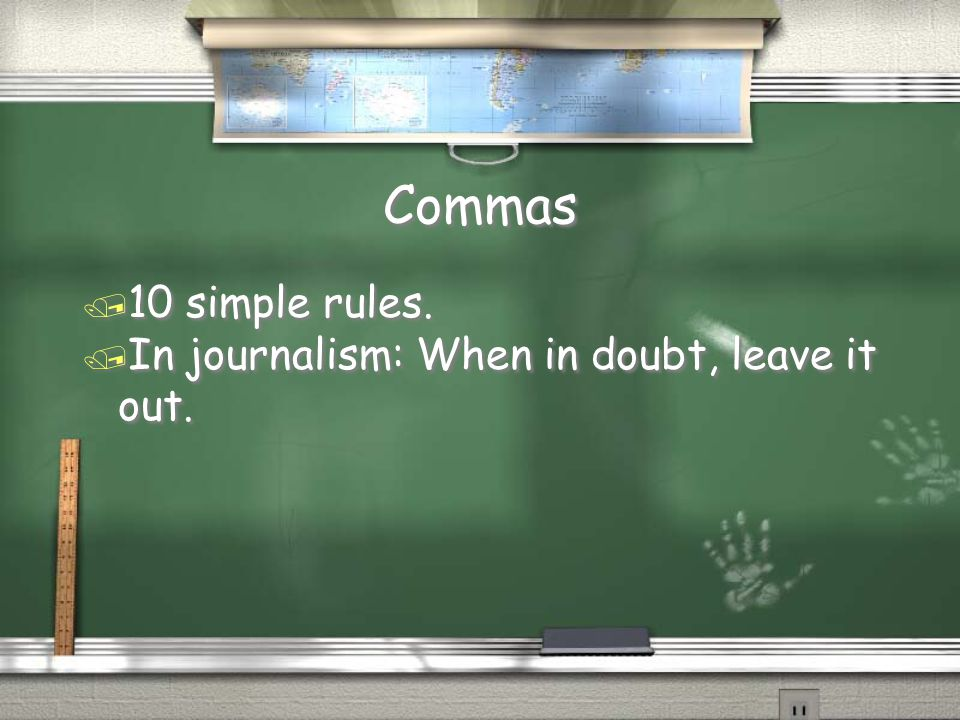 Commas / 10 simple rules./ In journalism: When in doubt, leave it out.