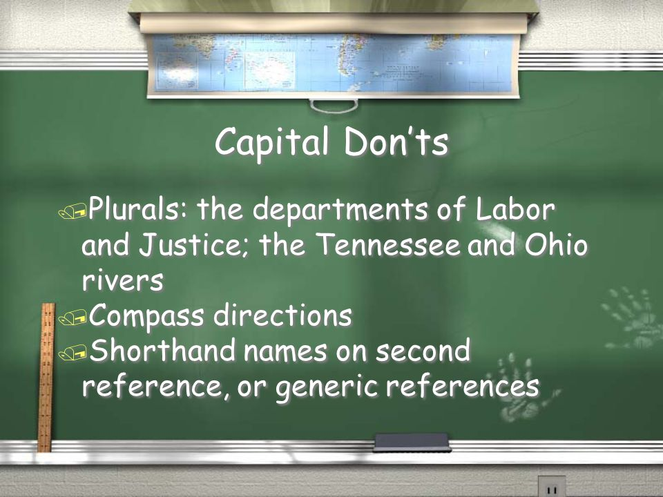 Capital Don'ts / Plurals: the departments of Labor and Justice; the Tennessee and Ohio rivers / Compass directions / Shorthand names on second reference, or generic references / Plurals: the departments of Labor and Justice; the Tennessee and Ohio rivers / Compass directions / Shorthand names on second reference, or generic references