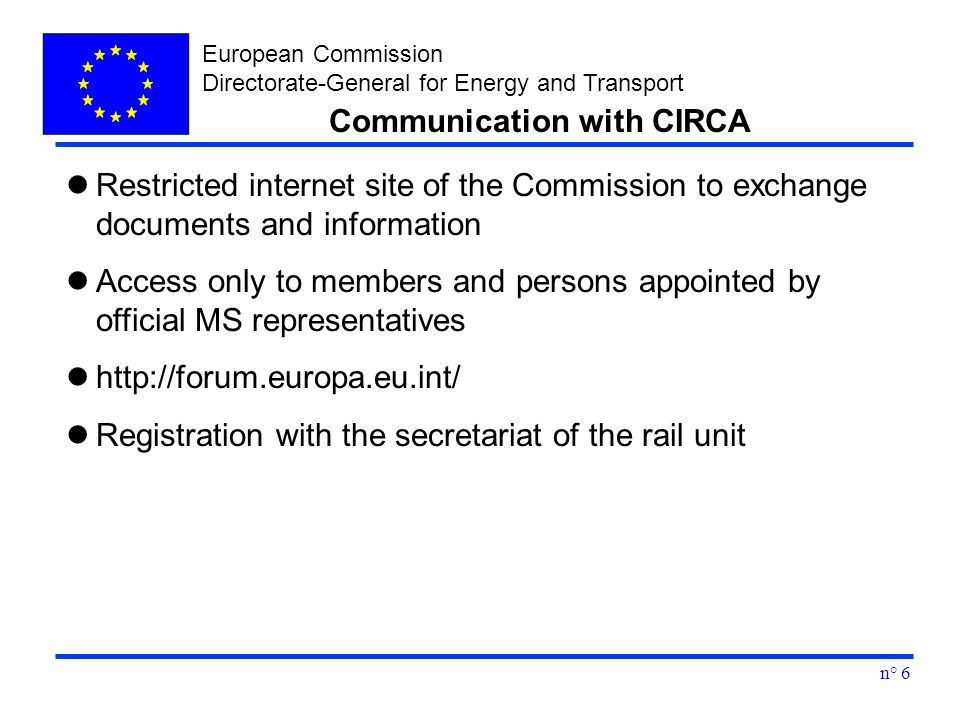 European Commission Directorate-General for Energy and Transport n° 6 Restricted internet site of the Commission to exchange documents and information Access only to members and persons appointed by official MS representatives http://forum.europa.eu.int/ Registration with the secretariat of the rail unit Communication with CIRCA