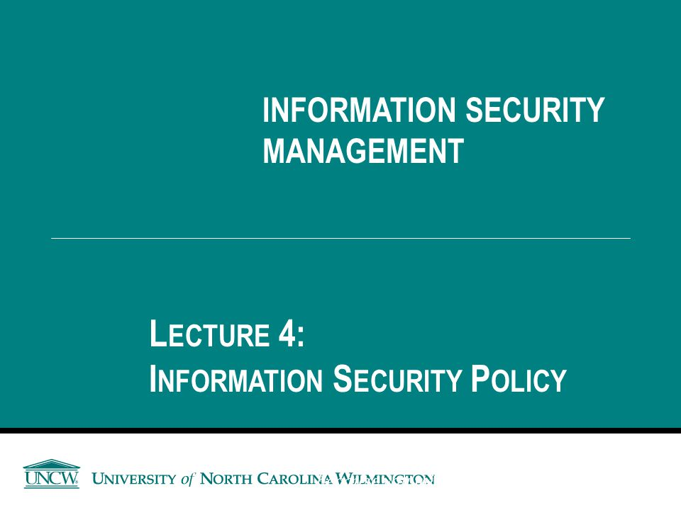 INFORMATION SECURITY MANAGEMENT L ECTURE 4: I NFORMATION S ECURITY P OLICY You got to be careful if you don't know where you're going, because you mig