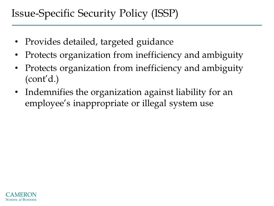 Issue-Specific Security Policy (ISSP) Provides detailed, targeted guidance Protects organization from inefficiency and ambiguity Protects organization