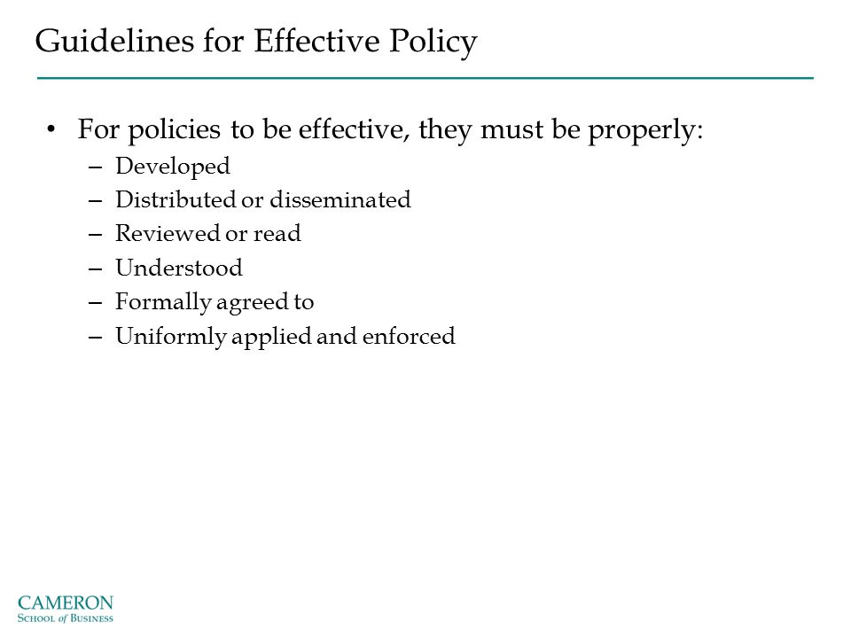 Guidelines for Effective Policy For policies to be effective, they must be properly: – Developed – Distributed or disseminated – Reviewed or read – Un