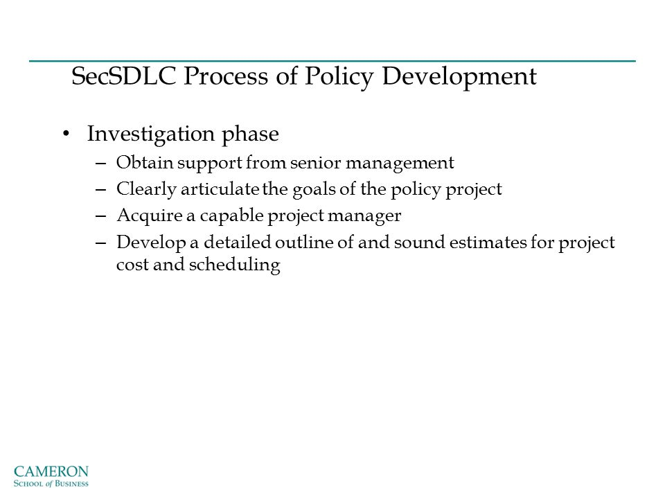 SecSDLC Process of Policy Development Investigation phase – Obtain support from senior management – Clearly articulate the goals of the policy project