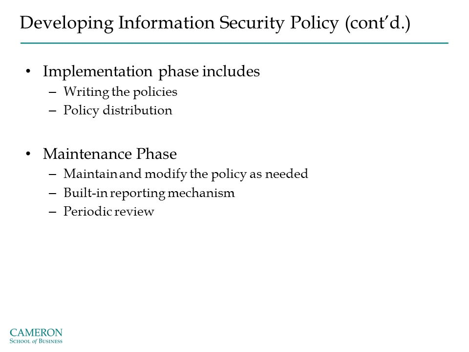 Developing Information Security Policy (cont'd.) Implementation phase includes – Writing the policies – Policy distribution Maintenance Phase – Mainta