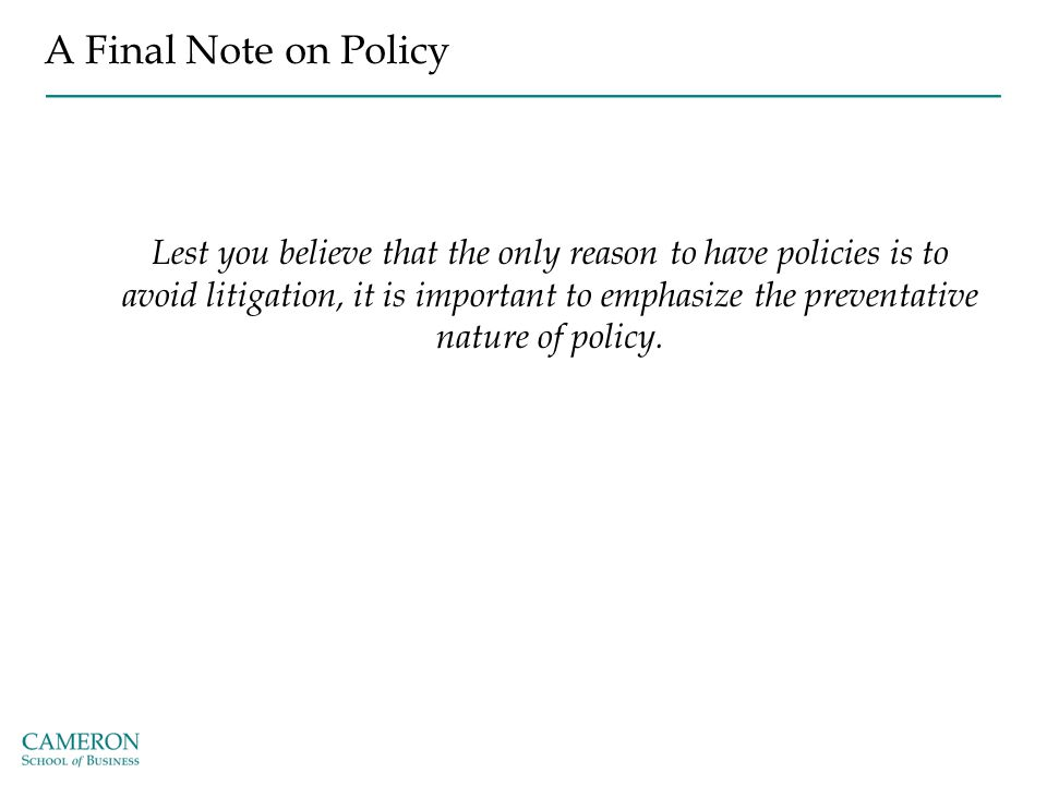 A Final Note on Policy Lest you believe that the only reason to have policies is to avoid litigation, it is important to emphasize the preventative na