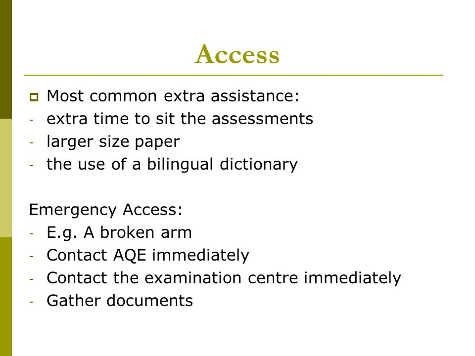 Access  Most common extra assistance: - extra time to sit the assessments - larger size paper - the use of a bilingual dictionary Emergency Access: - E.g.
