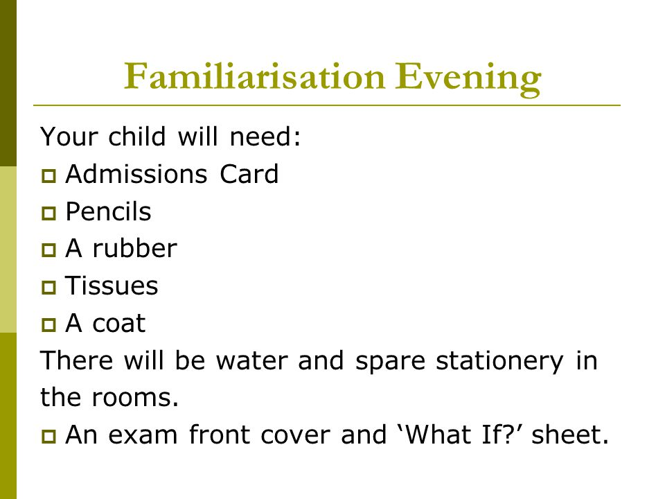 Familiarisation Evening Your child will need:  Admissions Card  Pencils  A rubber  Tissues  A coat There will be water and spare stationery in the rooms.
