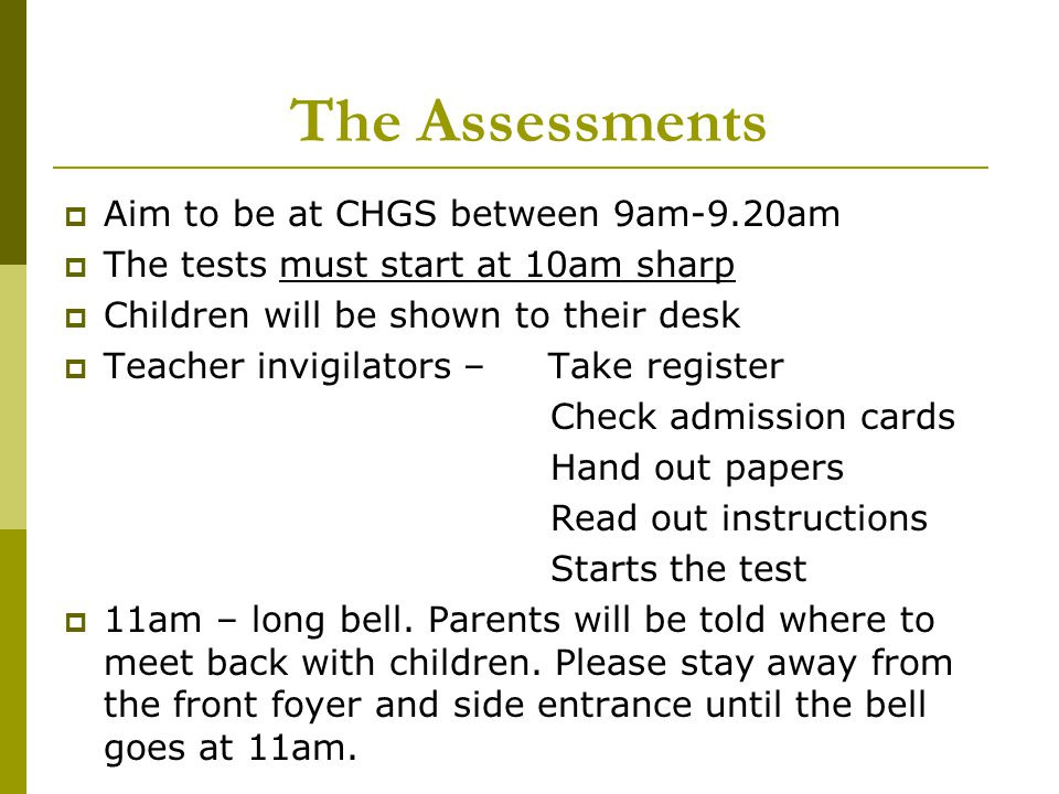 The Assessments  Aim to be at CHGS between 9am-9.20am  The tests must start at 10am sharp  Children will be shown to their desk  Teacher invigilators – Take register Check admission cards Hand out papers Read out instructions Starts the test  11am – long bell.