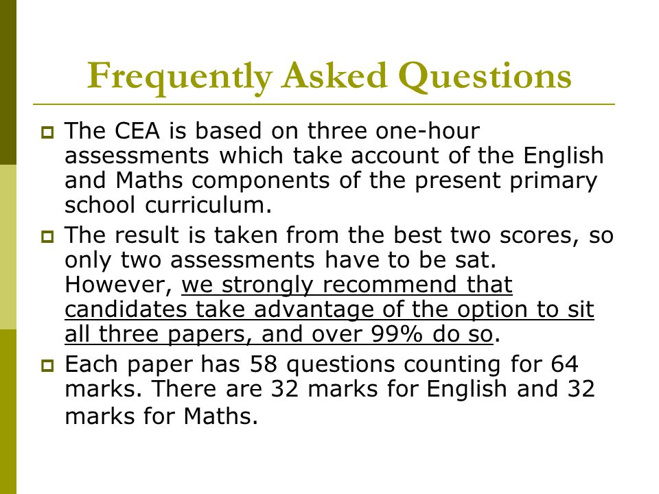 Frequently Asked Questions  The CEA is based on three one-hour assessments which take account of the English and Maths components of the present primary school curriculum.