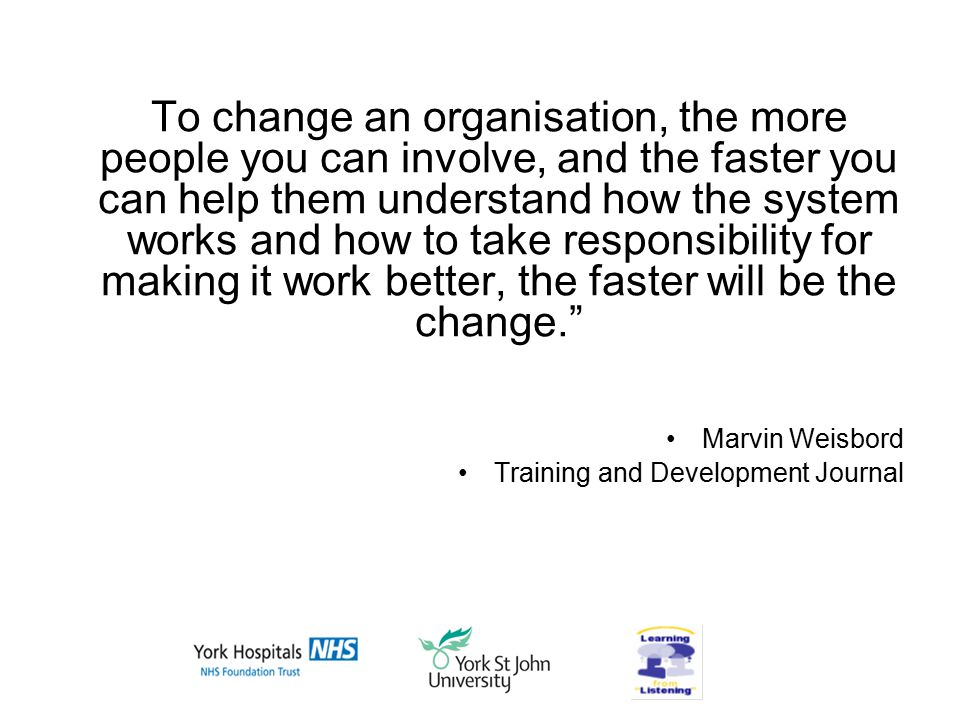To change an organisation, the more people you can involve, and the faster you can help them understand how the system works and how to take responsibility for making it work better, the faster will be the change. Marvin Weisbord Training and Development Journal