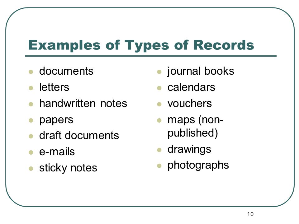 10 Examples of Types of Records documents letters handwritten notes papers draft documents e-mails sticky notes journal books calendars vouchers maps (non- published) drawings photographs