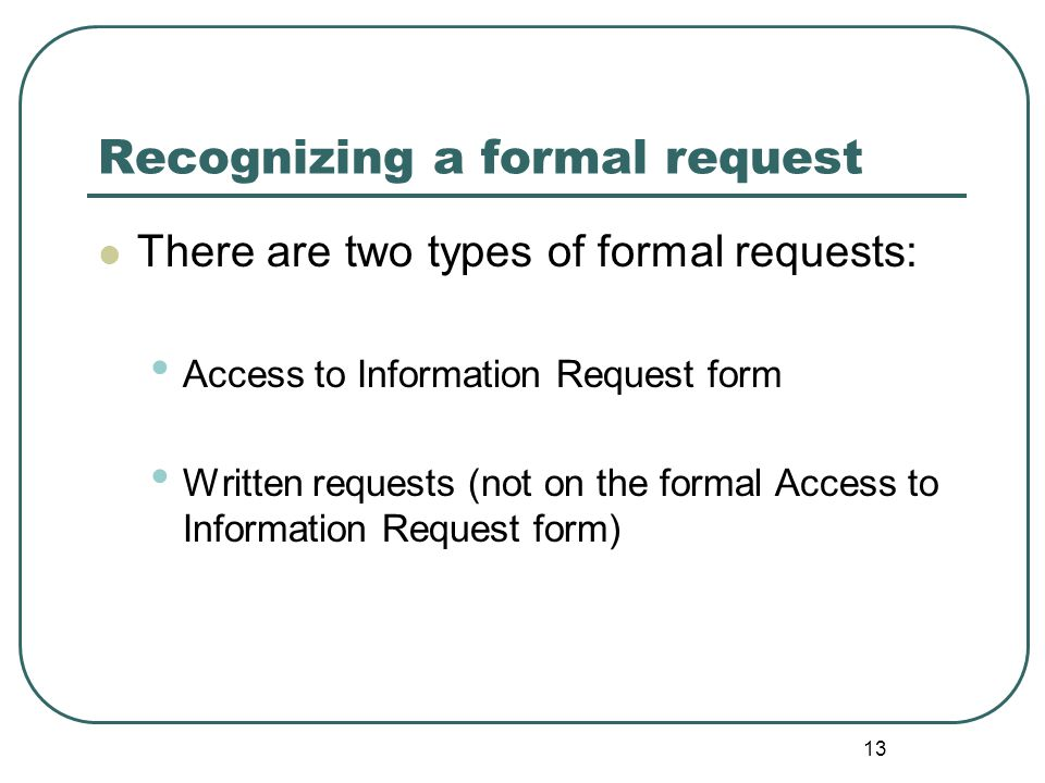 13 Recognizing a formal request There are two types of formal requests: Access to Information Request form Written requests (not on the formal Access to Information Request form)