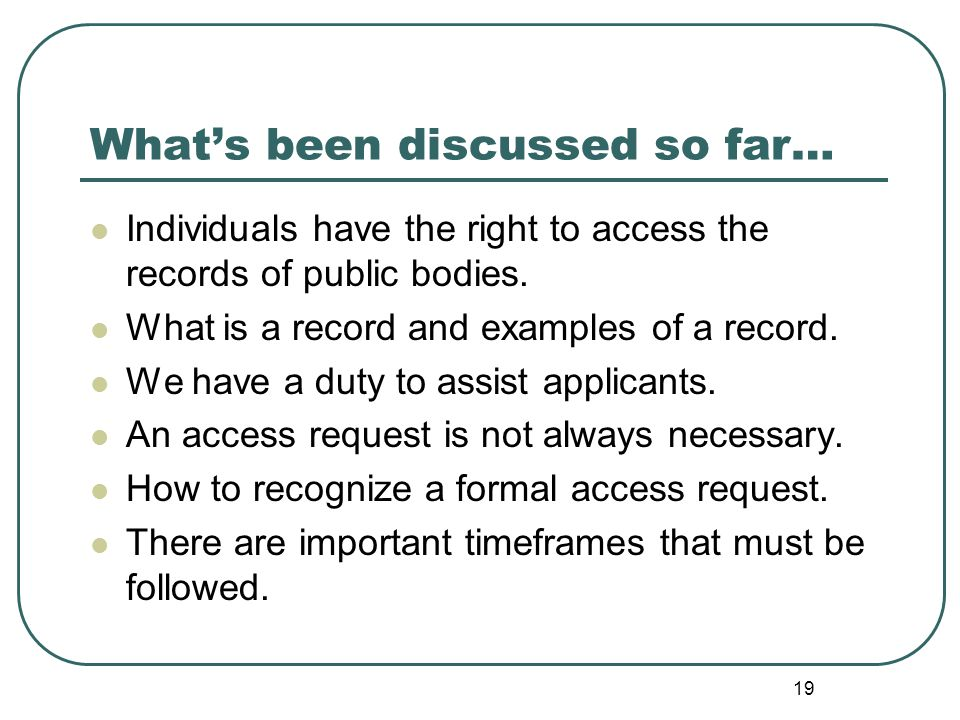 19 What's been discussed so far… Individuals have the right to access the records of public bodies.