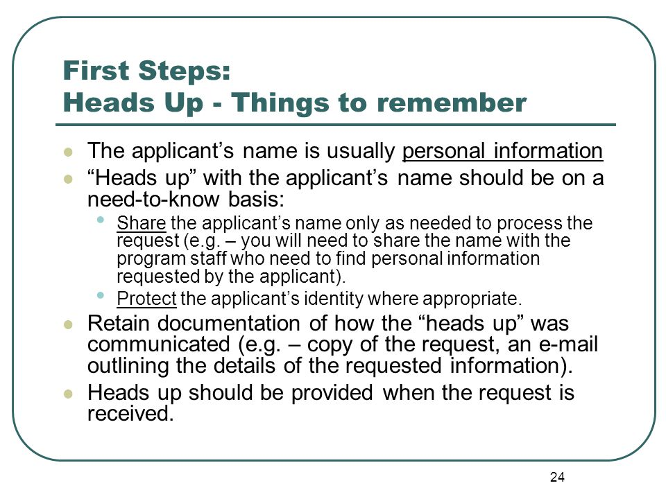 24 First Steps: Heads Up - Things to remember The applicant's name is usually personal information Heads up with the applicant's name should be on a need-to-know basis: Share the applicant's name only as needed to process the request (e.g.