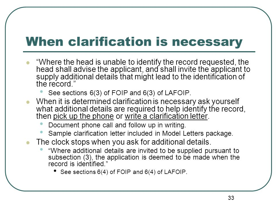 33 When clarification is necessary Where the head is unable to identify the record requested, the head shall advise the applicant, and shall invite the applicant to supply additional details that might lead to the identification of the record. See sections 6(3) of FOIP and 6(3) of LAFOIP.