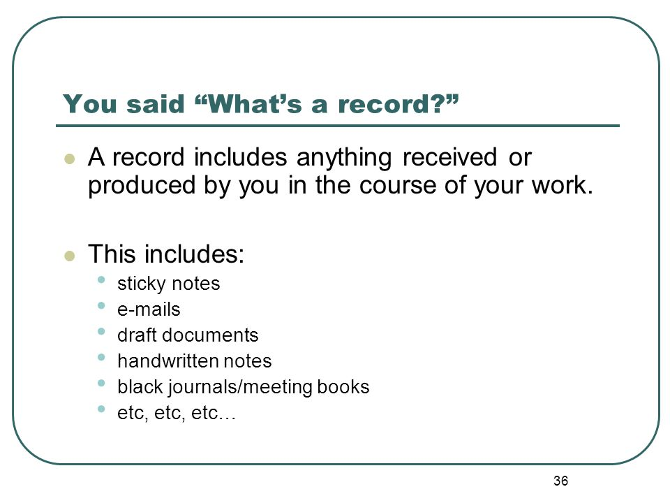 36 You said What's a record A record includes anything received or produced by you in the course of your work.