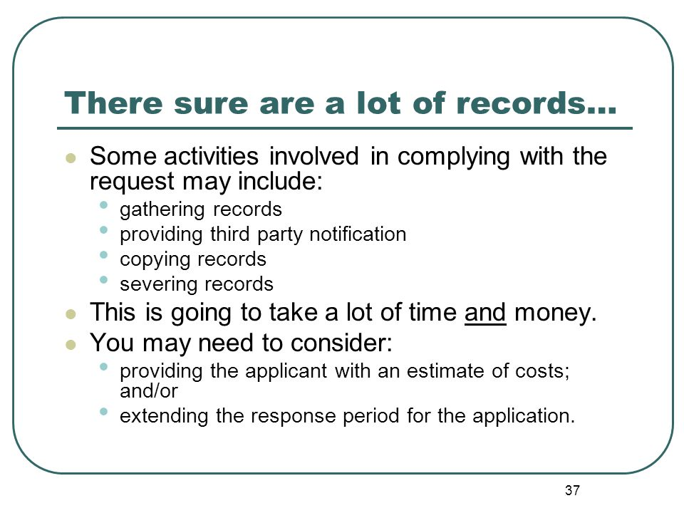 37 There sure are a lot of records… Some activities involved in complying with the request may include: gathering records providing third party notification copying records severing records This is going to take a lot of time and money.